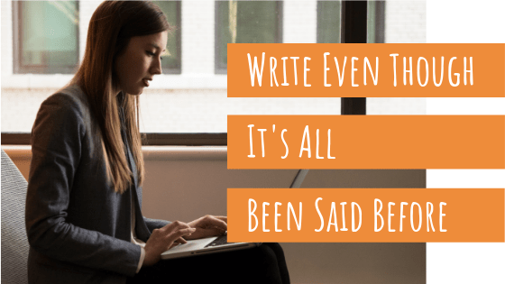 woman writing a blog post even though it's all been said before